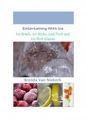 Entertaining With Ice: Ice Bowls, Ice Sticks, Iced Fruit and Ice Shot Glasses (eBook)