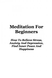 Meditation: Meditation For Beginners How To Relieve Stress, Anxiety And Depression, Find Inner Peace And Happiness (eBook)