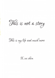 This is not a story. This is my life & much more