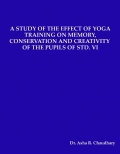 A STUDY OF THE EFFECT OF YOGA TRAINING ON MEMORY, CONSERVATION AND CREATIVITY  OF THE PUPILS OF STD. VI