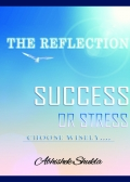 "THE REFLECTION ""SUCCESS OR STRESS"" Choose Wisely…"