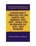 Christianity Treated Life on Earth Like Burden, Not Gift, While Life in Heaven as Gift, Not Reward  (eBook)