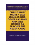 Christianity Mainly Saw Jesus As God, Others As Man, and Still Others As Teacher But Never a God (eBook)
